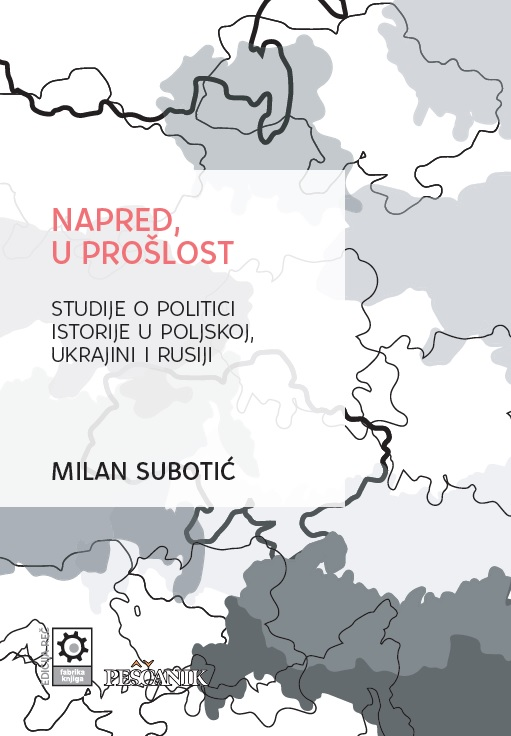 Milan Subotić, Forward, to the Past: Studies on the Politics of History in Poland, Ukraine and Russia, Fabrika knjiga, Peščanik, Beograd, 2019.